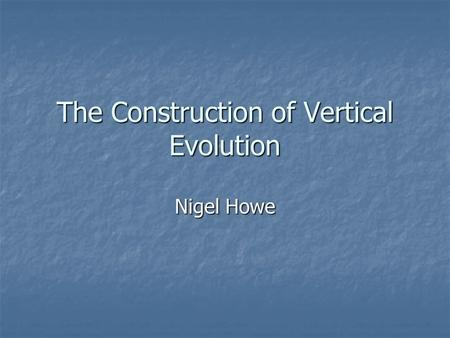 The Construction of Vertical Evolution Nigel Howe.