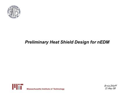 Ernie Ihloff 21 May 08 Preliminary Heat Shield Design for nEDM.