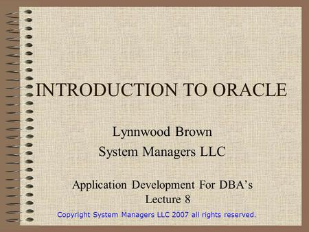 INTRODUCTION TO ORACLE Lynnwood Brown System Managers LLC Application Development For DBA's Lecture 8 Copyright System Managers LLC 2007 all rights reserved.