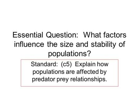 Essential Question: What factors influence the size and stability of populations? Standard: (c5) Explain how populations are affected by predator prey.