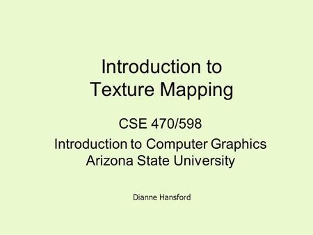 Introduction to Texture Mapping CSE 470/598 Introduction to Computer Graphics Arizona State University Dianne Hansford.
