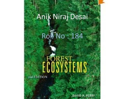Anik Niraj Desai Roll No : 184. Forest Ecosystem Forest ecosystems are dominated by trees that can mature to at least 2 metres in height and provide a.