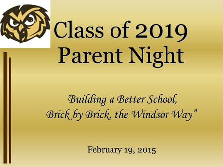 "Class of 2019 Parent Night "" Building a Better School, Brick by Brick, the Windsor Way"" February 19, 2015."