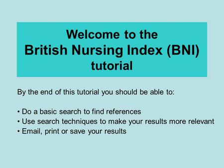 Welcome to the British Nursing Index (BNI) tutorial By the end of this tutorial you should be able to: Do a basic search to find references Use search.