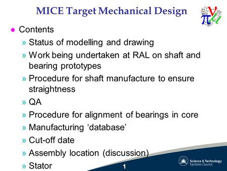 MICE Target Mechanical Design l Contents »Status of modelling and drawing »Work being undertaken at RAL on shaft and bearing prototypes »Procedure for.