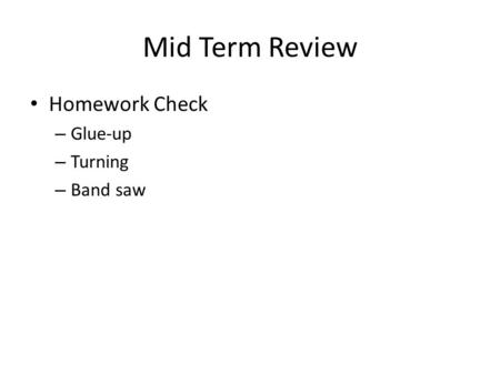 Mid Term Review Homework Check – Glue-up – Turning – Band saw.