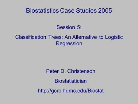 Biostatistics Case Studies 2005 Peter D. Christenson Biostatistician  Session 5: Classification Trees: An Alternative to Logistic.
