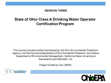 SESSION THREE State of Ohio Class A Drinking Water Operator Certification Program This course includes content developed by the Ohio Environmental Protection.