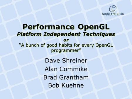 "Performance OpenGL Platform Independent Techniques or ""A bunch of good habits for every OpenGL programmer"" Dave Shreiner Alan Commike Brad Grantham Bob."