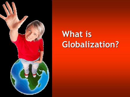 What is Globalization? Globalization is a difficult term to define because it has come to mean so many things. In general, globalization refers to the.