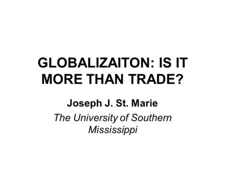 GLOBALIZAITON: IS IT MORE THAN TRADE? Joseph J. St. Marie The University of Southern Mississippi.