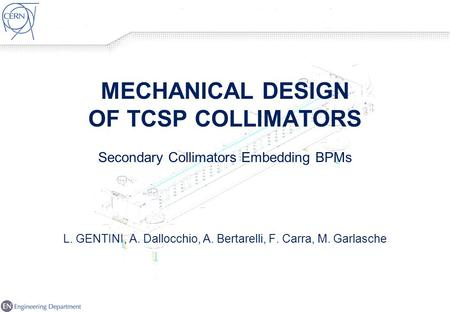 MECHANICAL DESIGN OF TCSP COLLIMATORS Secondary Collimators Embedding BPMs L. GENTINI, A. Dallocchio, A. Bertarelli, F. Carra, M. Garlasche.