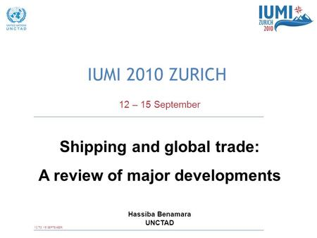 12 TO 15 SEPTEMBER IUMI 2010 ZURICH 12 – 15 September Shipping and global trade: A review of major developments Hassiba Benamara UNCTAD.