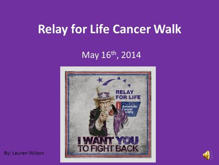 Relay for Life Cancer Walk May 16 th, 2014 By: Lauren Wilson.