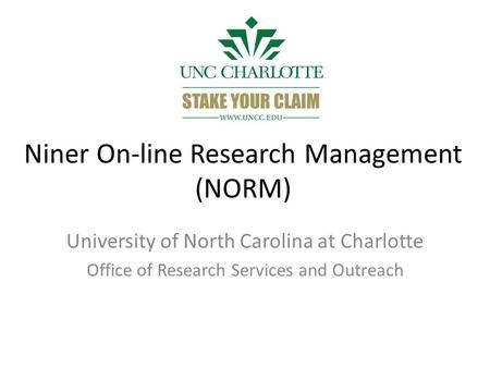 Niner On-line Research Management (NORM) University of North Carolina at Charlotte Office of Research Services and Outreach.