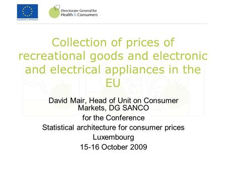 Collection of prices of recreational goods and electronic and electrical appliances in the EU David Mair, Head of Unit on Consumer Markets, DG SANCO for.