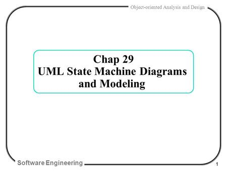 Software Engineering 1 Object-oriented Analysis and Design Chap 29 UML State Machine Diagrams and Modeling.