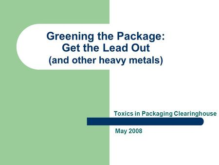 Greening the Package: Get the Lead Out (and other heavy metals) Toxics in Packaging Clearinghouse May 2008.