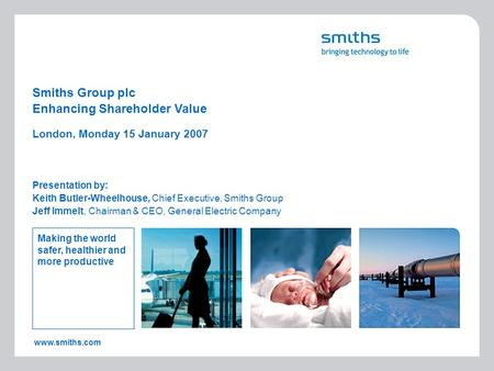 Www.smiths.com Smiths Group plc Presentation by: Keith Butler-Wheelhouse, Chief Executive, Smiths Group Jeff Immelt, Chairman & CEO, General Electric Company.