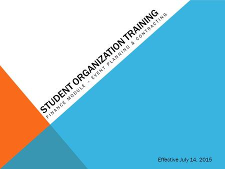 STUDENT ORGANIZATION TRAINING FINANCE MODULE – EVENT PLANNING & CONTRACTING Effective July 14, 2015.