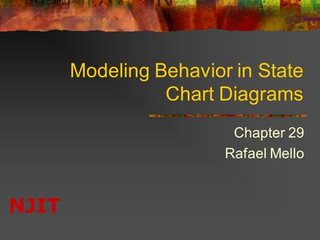 NJIT Modeling Behavior in State Chart Diagrams Chapter 29 Rafael Mello.