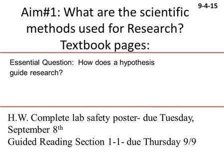 9-4-15 Aim#1: What are the scientific methods used for Research? Textbook pages: Essential Question: How does a hypothesis guide research? H.W. Complete.