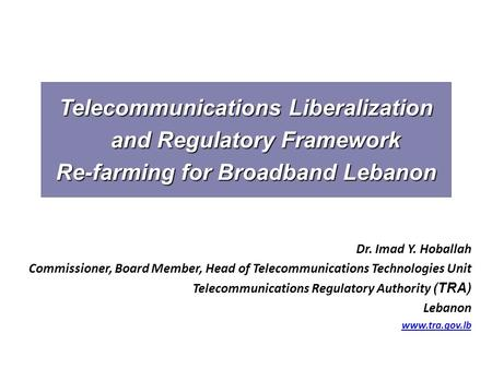 Telecommunications Liberalization and Regulatory Framework Re-farming for Broadband Lebanon Dr. Imad Y. Hoballah Commissioner, Board Member, Head of Telecommunications.