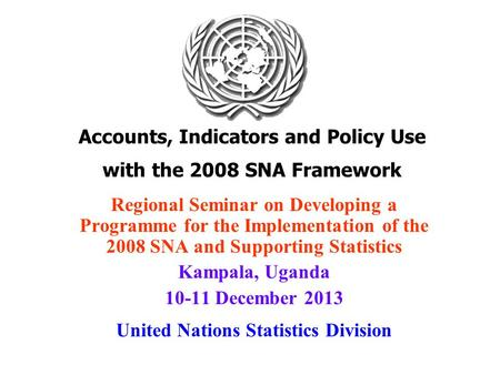 Accounts, Indicators and Policy Use with the 2008 SNA Framework Regional Seminar on Developing a Programme for the Implementation of the 2008 SNA and Supporting.