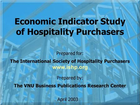 Economic Indicator Study of Hospitality Purchasers Prepared for: The International Society of Hospitality Purchasers Prepared by: The VNU Business Publications.