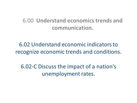 6.02 Understand economic indicators to recognize economic trends and conditions. 6.02-C Discuss the impact of a nation's unemployment rates. 6.00 Understand.