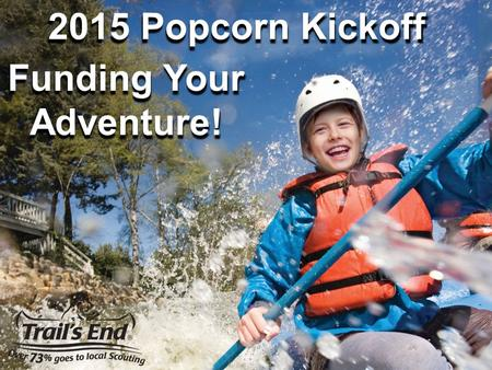 2015 Popcorn Kickoff Funding Your Adventure!. THANK YOU FOR BEING A UNIT KERNEL!!! Single most important factor in a Unit's success is Your involvement.