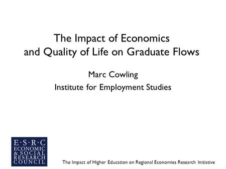 The Impact of Higher Education on Regional Economies Research Initiative The Impact of Economics and Quality of Life on Graduate Flows Marc Cowling Institute.