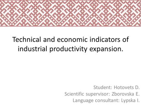 Technical and economic indicators of industrial productivity expansion. Student: Hotovets D. Scientific supervisor: Zborovska E. Language consultant: Lypska.