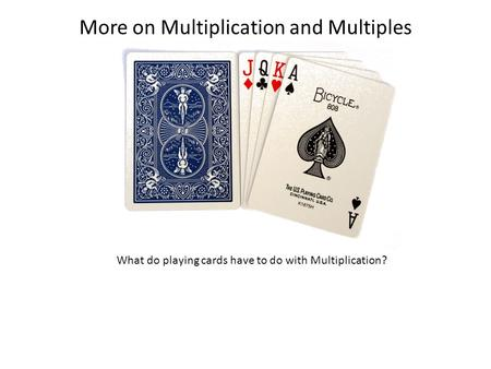 More on Multiplication and Multiples What do playing cards have to do with Multiplication?