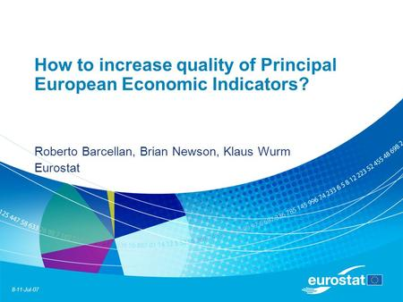 8-11-Jul-07 How to increase quality of Principal European Economic Indicators? Roberto Barcellan, Brian Newson, Klaus Wurm Eurostat.