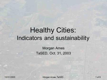 10/31/2003Morgan Ames, TaSED1 of 5 Healthy Cities: Indicators and sustainability Morgan Ames TaSED, Oct. 31, 2003.