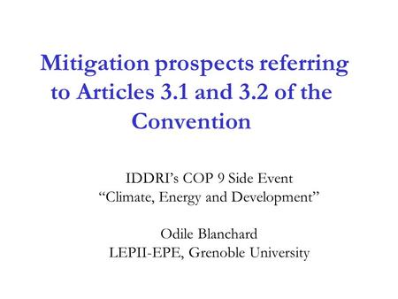 "Mitigation prospects referring to Articles 3.1 and 3.2 of the Convention IDDRI's COP 9 Side Event ""Climate, Energy and Development"" Odile Blanchard LEPII-EPE,"