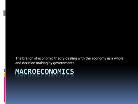 The branch of economic theory dealing with the economy as a whole and decision making by governments.