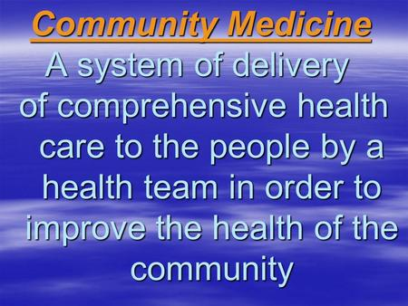 Community Medicine Community Medicine A system of delivery of comprehensive health care to the people by a health team in order to improve the health of.