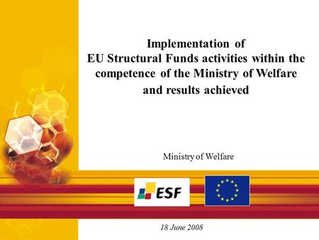 Ministry of Welfare 18 June 2008 Implementation of EU Structural Funds activities within the competence of the Ministry of Welfare and results achieved.