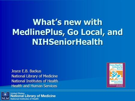 What's new with MedlinePlus, Go Local, and NIHSeniorHealth Joyce E.B. Backus National Library of Medicine National Institutes of Health Health and Human.