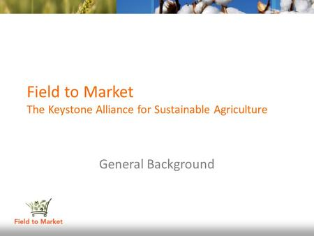Field to Market The Keystone Alliance for Sustainable Agriculture General Background.