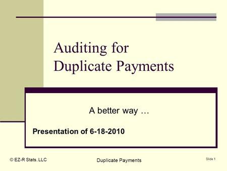 © EZ-R Stats, LLC Duplicate Payments Slide 1 Auditing for Duplicate Payments A better way … Presentation of 6-18-2010.