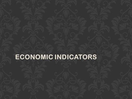 ECONOMIC INDICATORS. ECONOMIC INDICATORS SHOW THE HEALTH AND DEVELOPMENT OF A COUNTRY'S ECONOMY.