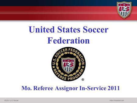 © 2011 U.S. Soccerhttps://ussoccer.com United States Soccer Federation Mo. Referee Assignor In-Service 2011.