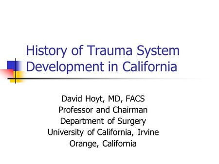 History of Trauma System Development in California David Hoyt, MD, FACS Professor and Chairman Department of Surgery University of California, Irvine Orange,