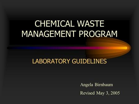 CHEMICAL WASTE MANAGEMENT PROGRAM LABORATORY GUIDELINES Angela Birnbaum Revised May 3, 2005.