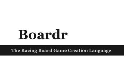 Boardr The Racing Board Game Creation Language. Project Manager: Eric Leung Language and Tools Guru: Shensi Ding System Architect: Seong Jin Park System.