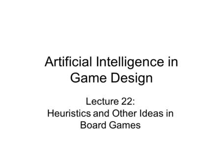 Artificial Intelligence in Game Design Lecture 22: Heuristics and Other Ideas in Board Games.
