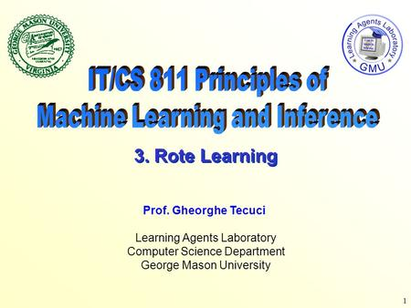 1 Learning Agents Laboratory Computer Science Department George Mason University Prof. Gheorghe Tecuci 3. Rote Learning.